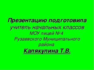Презентацию подготовила учитель начальных классов МОУ лицей №4 Рузаевского Му