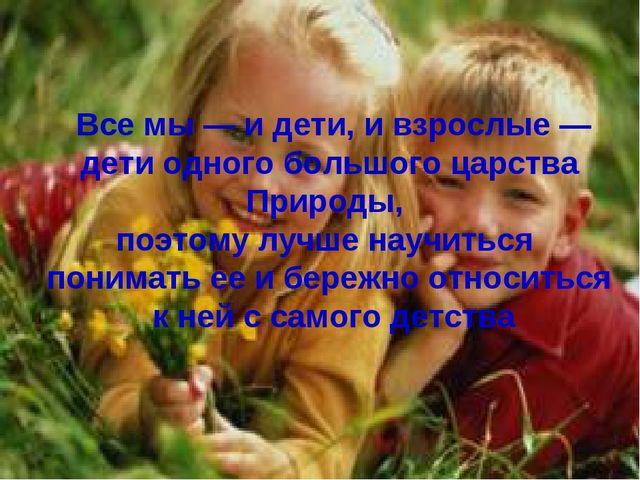 Все мы — и дети, и взрослые — дети одного большого царства Природы, поэтому...