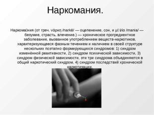 Наркомания. Наркома́ния (от греч. νάρκη /narkē/ — оцепенение, сон, и μᾰνία /m