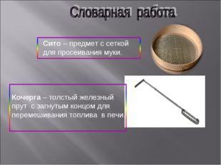 Сито – предмет с сеткой для просеивания муки. Кочерга – толстый железный прут