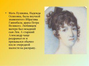 Мать Пушкина, Надежда Осиповна, была внучкой знаменитого Ибрагима Ганнибала,
