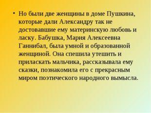 Но были две женщины в доме Пушкина, которые дали Александру так не достовавши