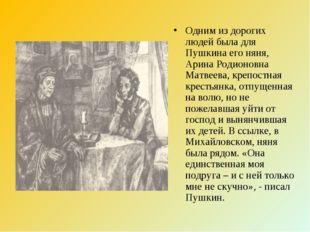 Одним из дорогих людей была для Пушкина его няня, Арина Родионовна Матвеева,
