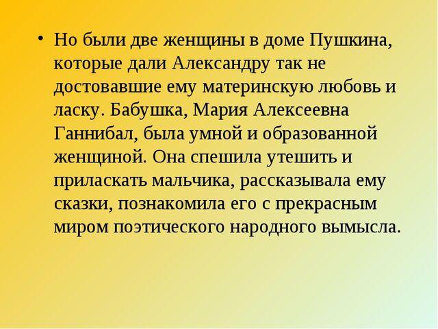 Но были две женщины в доме Пушкина, которые дали Александру так не достовавши...