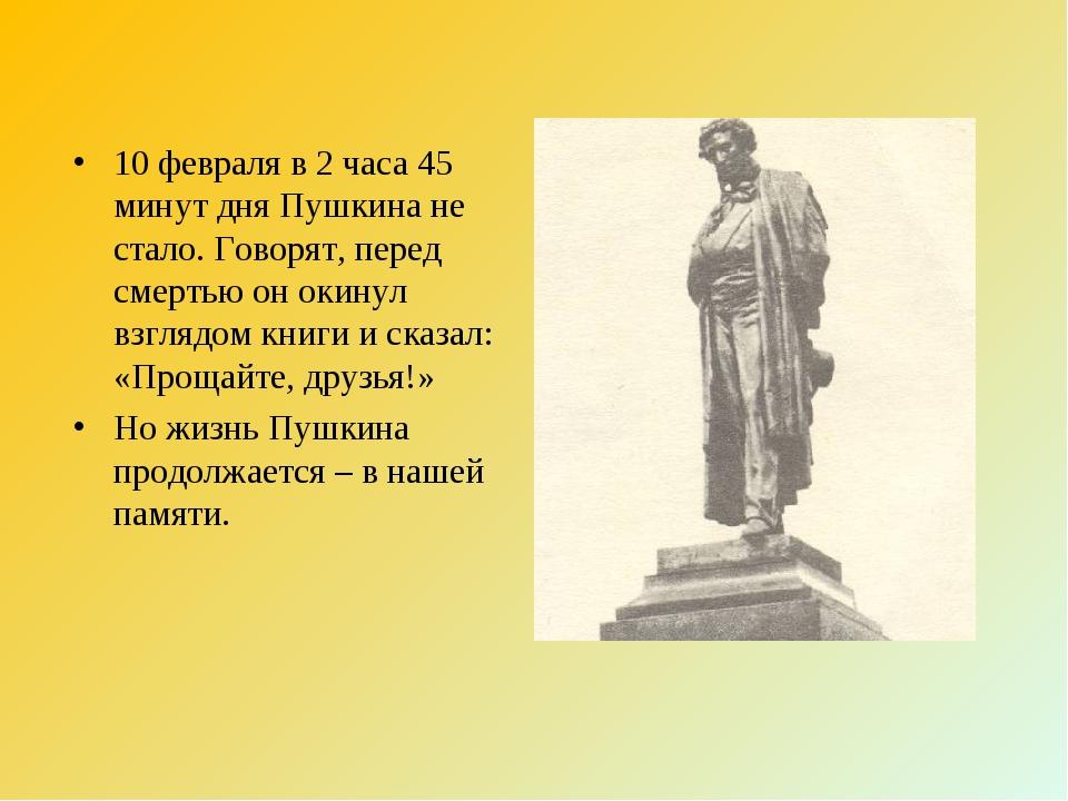 10 февраля в 2 часа 45 минут дня Пушкина не стало. Говорят, перед смертью он...