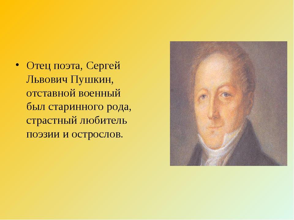 Отец поэта, Сергей Львович Пушкин, отставной военный был старинного рода, стр...