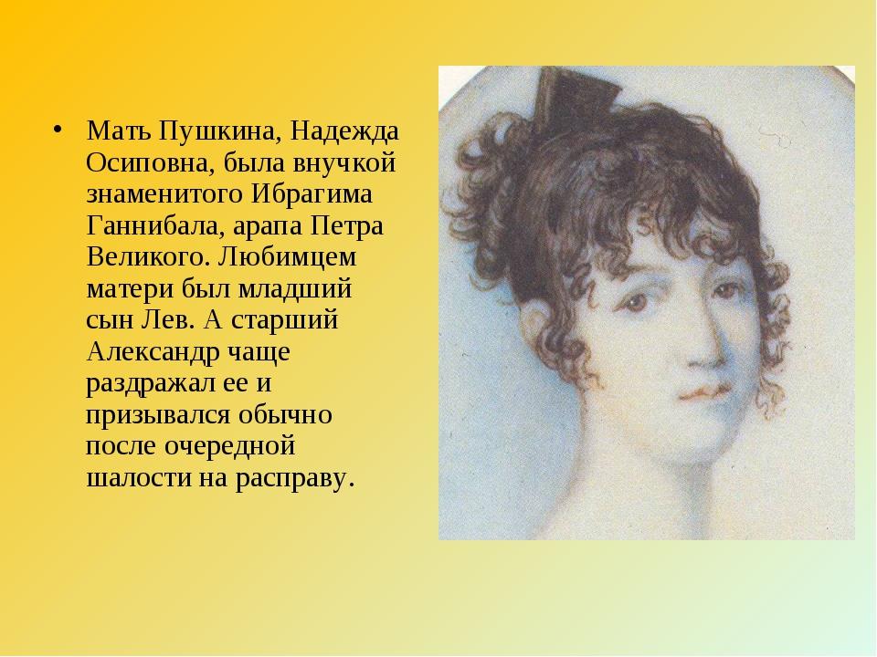 Мать Пушкина, Надежда Осиповна, была внучкой знаменитого Ибрагима Ганнибала,...