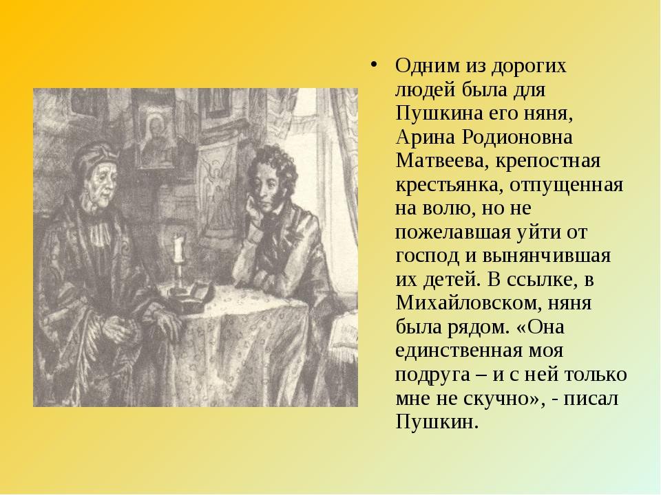 Одним из дорогих людей была для Пушкина его няня, Арина Родионовна Матвеева,...