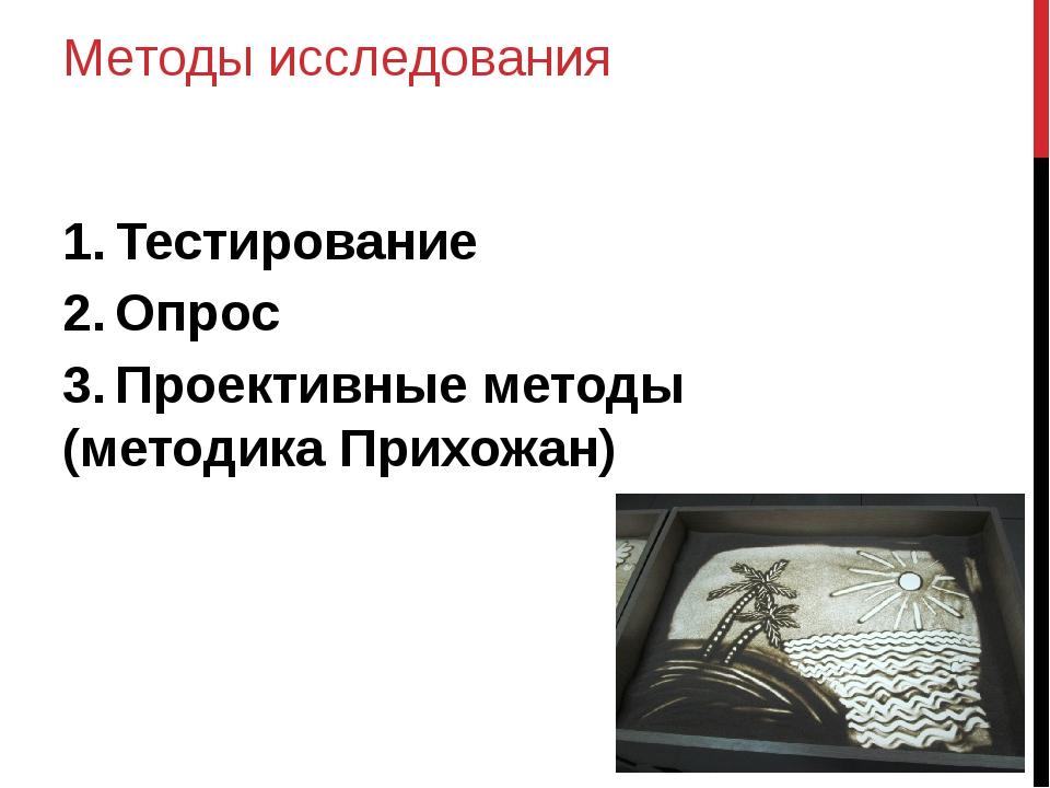 Методы исследования 1.Тестирование 2.Опрос 3.Проективные методы (методика...