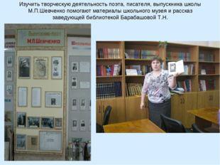 Изучить творческую деятельность поэта, писателя, выпускника школы М.П.Шевченк