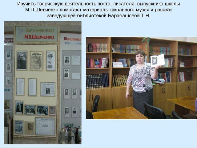 Изучить творческую деятельность поэта, писателя, выпускника школы М.П.Шевченк...
