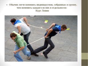 « Обычно легче изменить индивидуумов, собранных в группу, чем изменить каждог