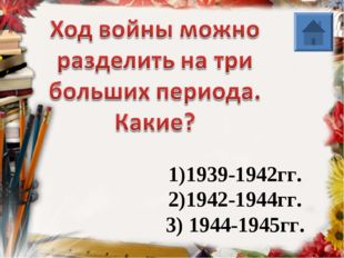 1)1939-1942гг. 2)1942-1944гг. 3) 1944-1945гг.