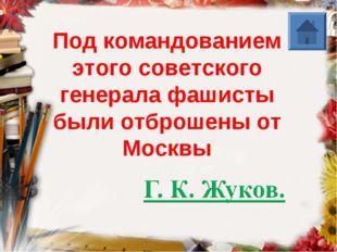 Под командованием этого советского генерала фашисты были отброшены от Москвы
