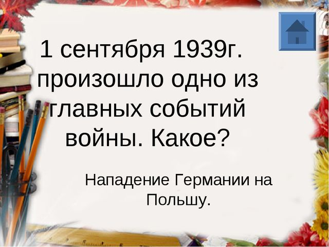1 сентября 1939г. произошло одно из главных событий войны. Какое? Нападение Г...