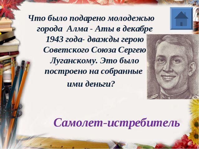 Что было подарено молодежью города Алма - Аты в декабре 1943 года- дважды ге...