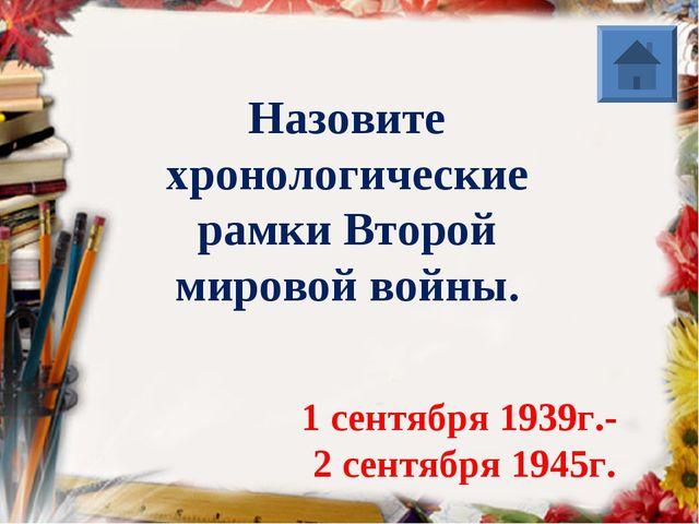 Назовите хронологические рамки Второй мировой войны. 1 сентября 1939г.- 2 сен...