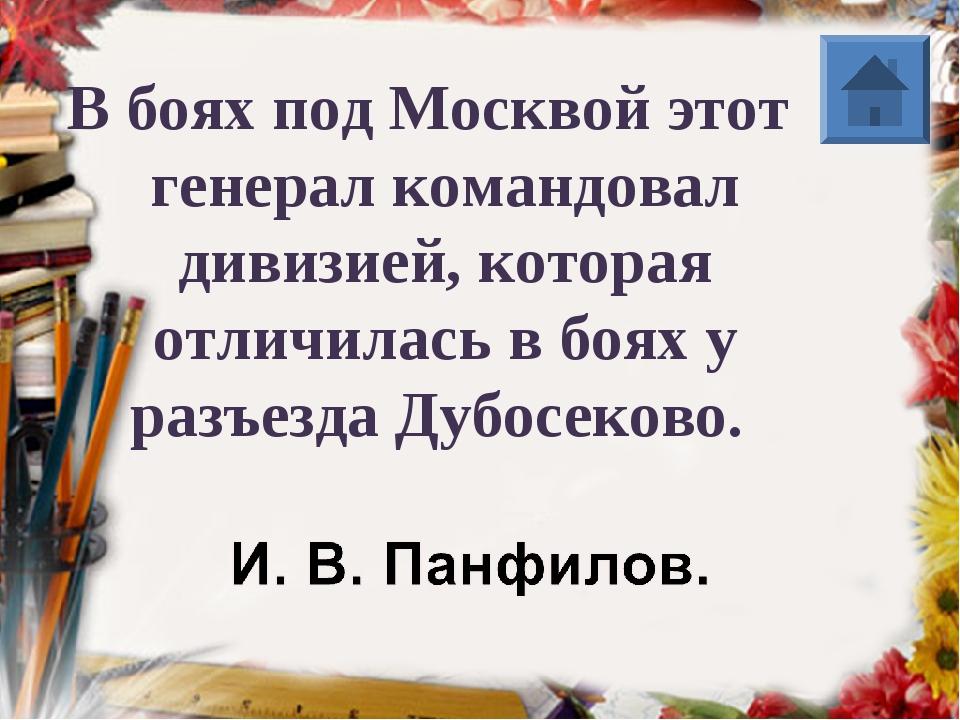 В боях под Москвой этот генерал командовал дивизией, которая отличилась в боя...