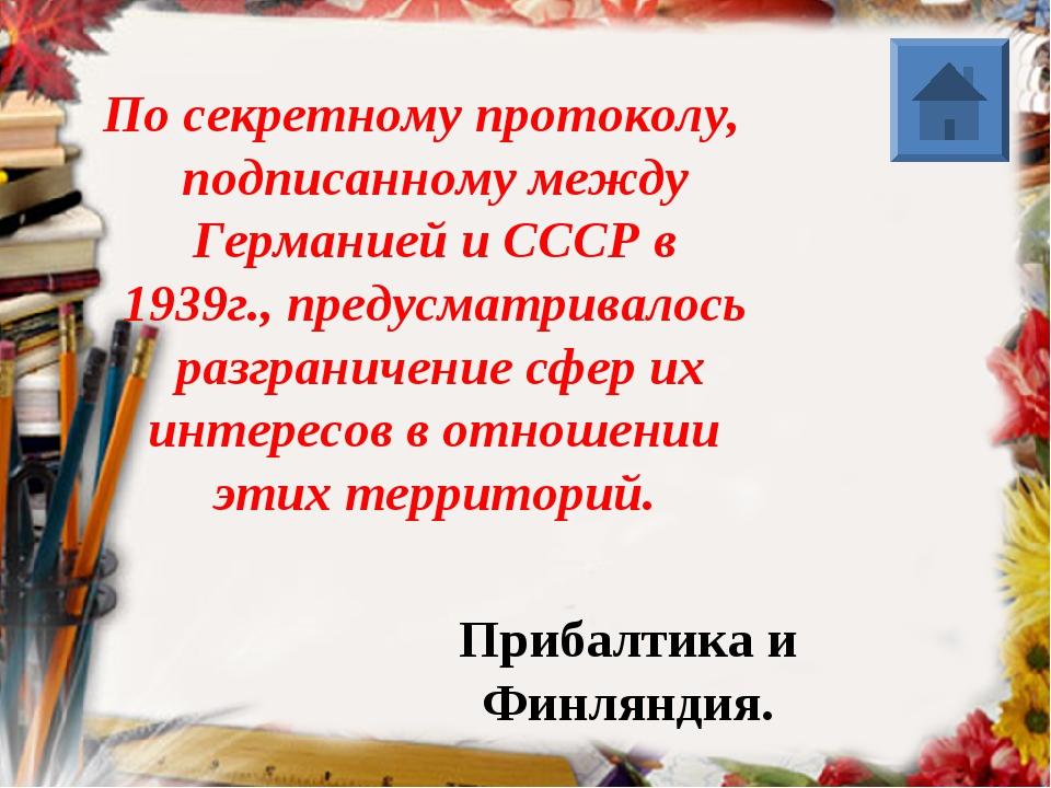 По секретному протоколу, подписанному между Германией и СССР в 1939г., преду...