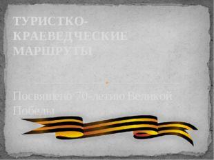 Посвящено 70-летию Великой Победы ТУРИСТКО-КРАЕВЕДЧЕСКИЕ МАРШРУТЫ