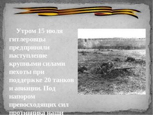 Утром 15 июля гитлеровцы предприняли наступление крупными силами пехоты при