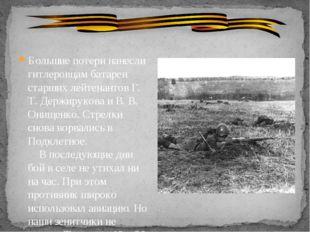 Большие потери нанесли гитлеровцам батареи старших лейтенантов Г. Т. Держиру