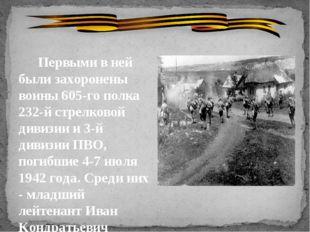 Первыми в ней были захоронены воины 605-го полка 232-й стрелковой дивизии и