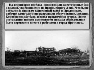 На территории посёлка происходили ожесточенные бои с врагом, укрепившимся на