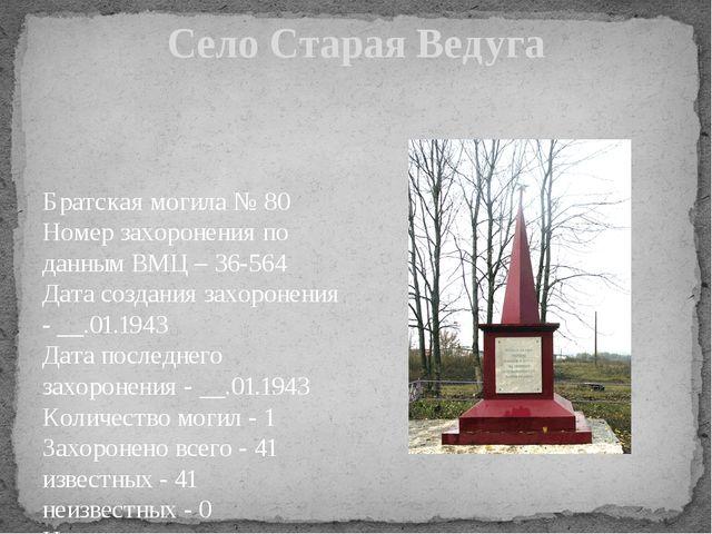 Село Старая Ведуга Братская могила № 80 Номер захоронения по данным ВМЦ – 36-...