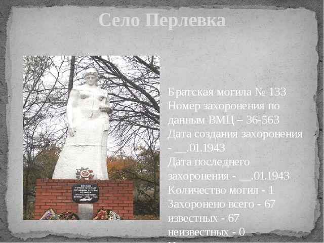 Село Перлевка Братская могила № 133 Номер захоронения по данным ВМЦ – 36-563...