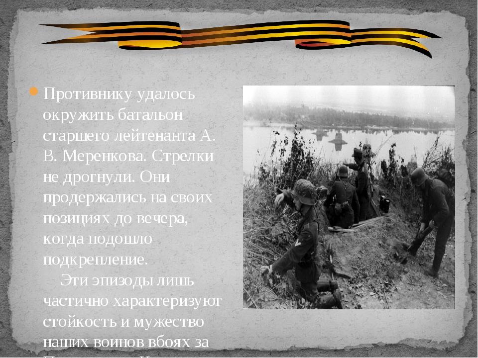 Противнику удалось окружить батальон старшего лейтенанта А. В. Меренкова....
