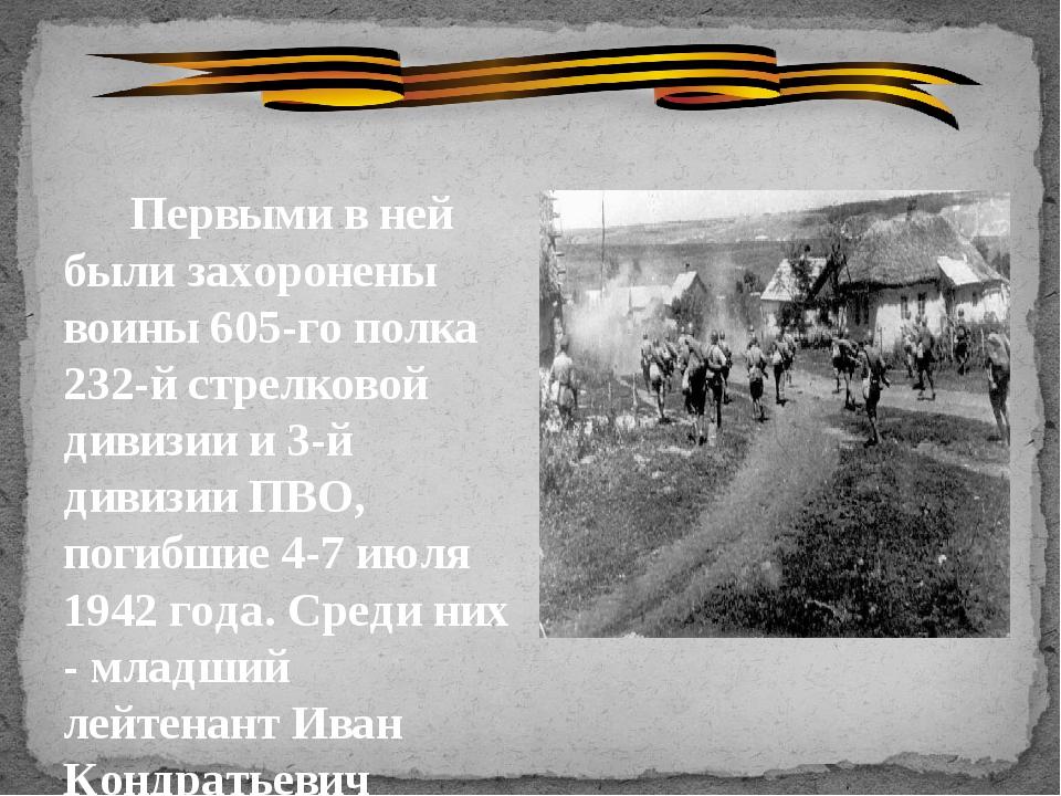 Первыми в ней были захоронены воины 605-го полка 232-й стрелковой дивизии и...
