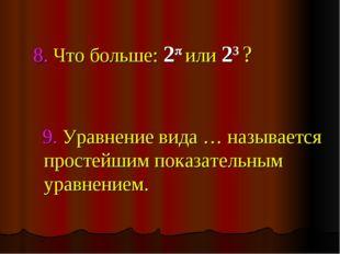 8. Что больше: 2 или 23 ? 9. Уравнение вида … называется простейшим показат
