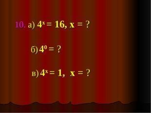 10. а) 4х = 16, х = ? в) 4х = 1, х = ? б) 40 = ?