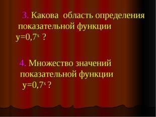 3. Какова область определения показательной функции y=0,7х ? 4. Множество зн