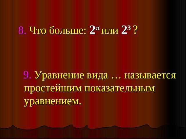 8. Что больше: 2 или 23 ? 9. Уравнение вида … называется простейшим показат...