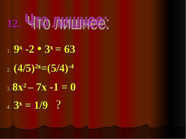 12. 1. 9x -2  3х = 63 2. (4/5)2х=(5/4)-4 3. 8х2 – 7х -1 = 0 4. 3х = 1/9 ?