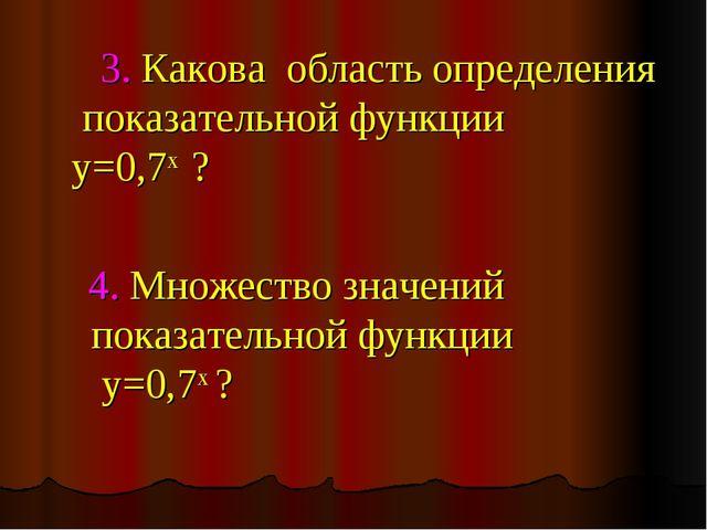 3. Какова область определения показательной функции y=0,7х ? 4. Множество зн...