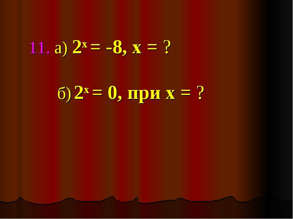 11. а) 2х = -8, х = ? б) 2х = 0, при х = ?