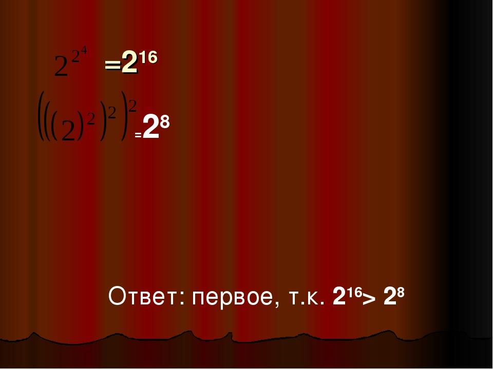 =28 =216 Ответ: первое, т.к. 216> 28