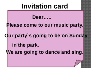 Invitation card Dear….. Please come to our music party. Our party`s going to