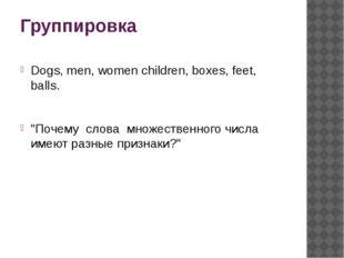 """Группировка Dogs, men, women children, boxes, feet, balls. """"Почему слова мн"""