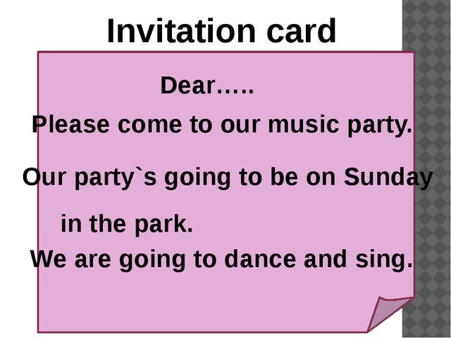 Invitation card Dear….. Please come to our music party. Our party`s going to...