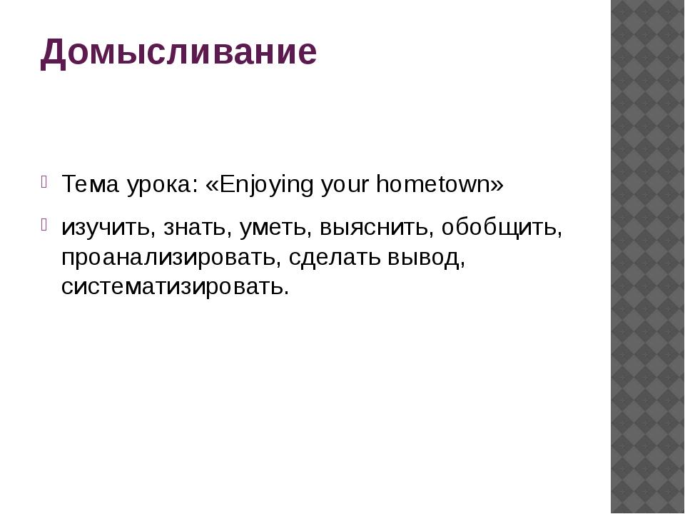 Домысливание Тема урока: «Enjoying your hometown» изучить, знать, уметь, выяс...