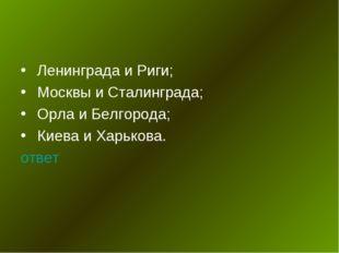 Ленинграда и Риги; Москвы и Сталинграда; Орла и Белгорода; Киева и Харькова.