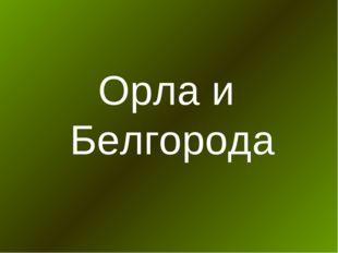 Орла и Белгорода