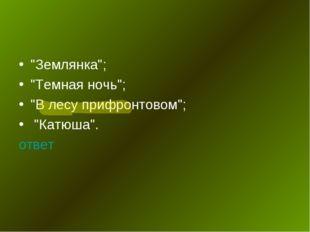 """""""Землянка""""; """"Темная ночь""""; """"В лесу прифронтовом""""; """"Катюша"""". ответ"""