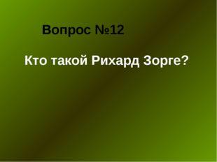 Вопрос №12 Кто такой Рихард Зорге?