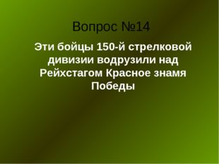 Вопрос №14 Эти бойцы 150-й стрелковой дивизии водрузили над Рейхстагом Красно