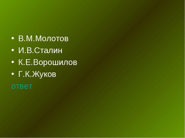 В.М.Молотов И.В.Сталин К.Е.Ворошилов Г.К.Жуков ответ